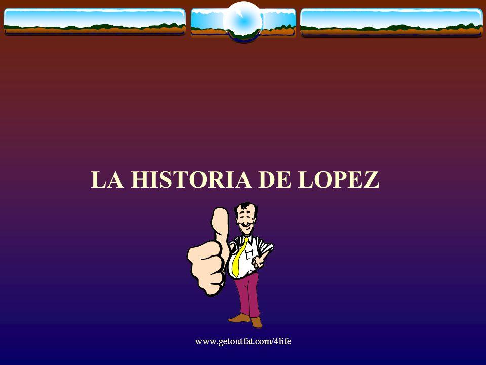 www.getoutfat.com/4life LA HISTORIA DE LOPEZ