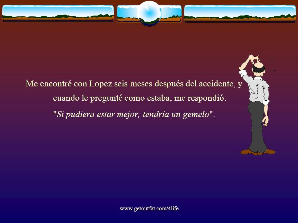 www.getoutfat.com/4life Me encontré con Lopez seis meses después del accidente, y cuando le pregunté como estaba, me respondió: