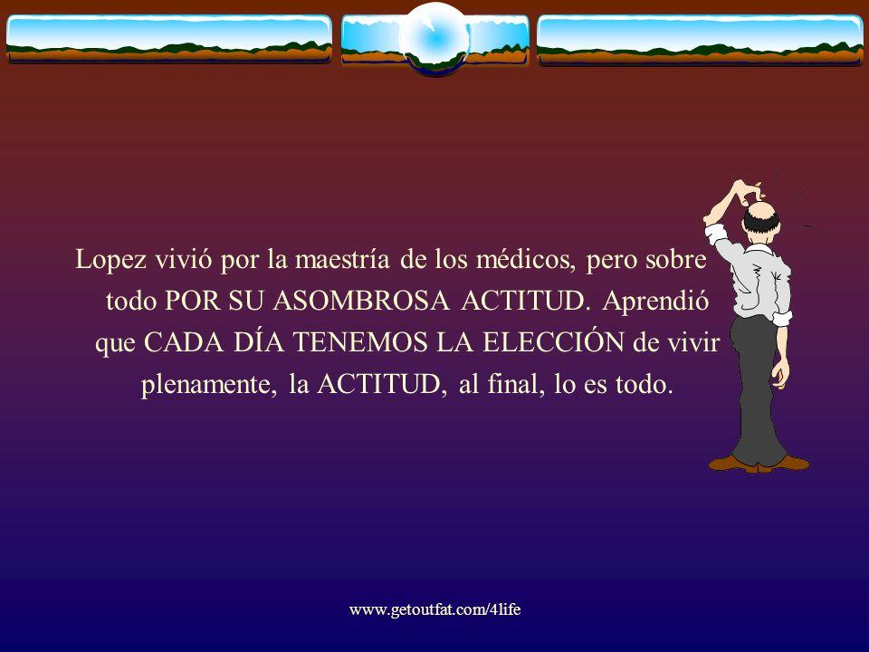 www.getoutfat.com/4life Lopez vivió por la maestría de los médicos, pero sobre todo POR SU ASOMBROSA ACTITUD. Aprendió que CADA DÍA TENEMOS LA ELECCIÓ