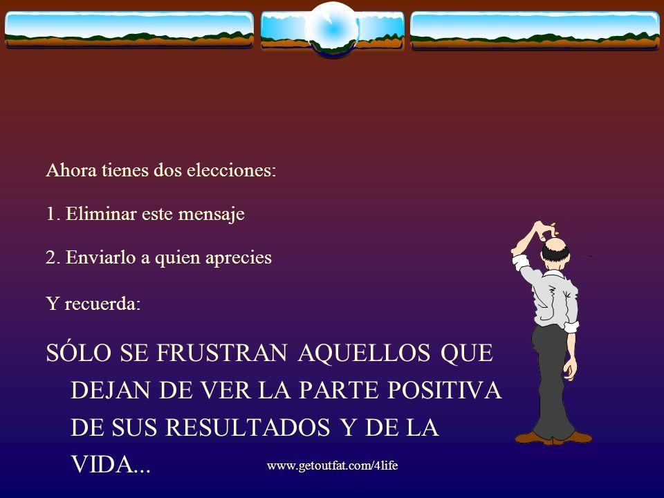 www.getoutfat.com/4life Ahora tienes dos elecciones: 1. Eliminar este mensaje 2. Enviarlo a quien aprecies Y recuerda: SÓLO SE FRUSTRAN AQUELLOS QUE D