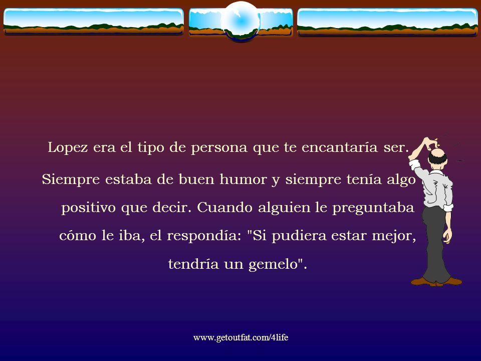 www.getoutfat.com/4life Lopez era el tipo de persona que te encantaría ser. Siempre estaba de buen humor y siempre tenía algo positivo que decir. Cuan