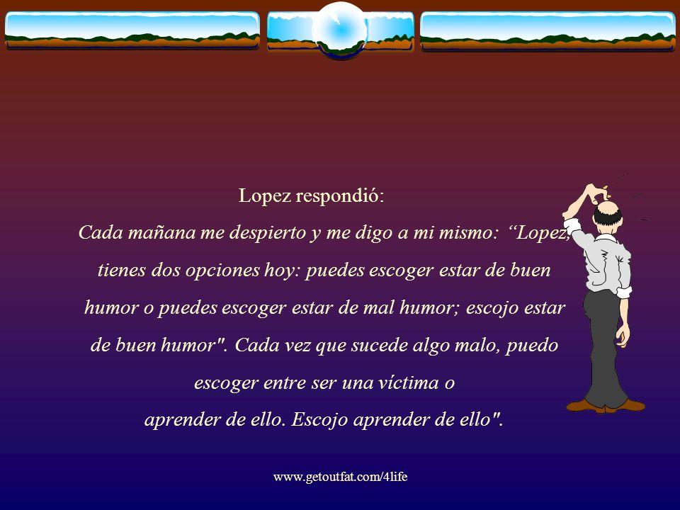 www.getoutfat.com/4life Lopez respondió: Cada mañana me despierto y me digo a mi mismo: Lopez, tienes dos opciones hoy: puedes escoger estar de buen humor o puedes escoger estar de mal humor; escojo estar de buen humor .