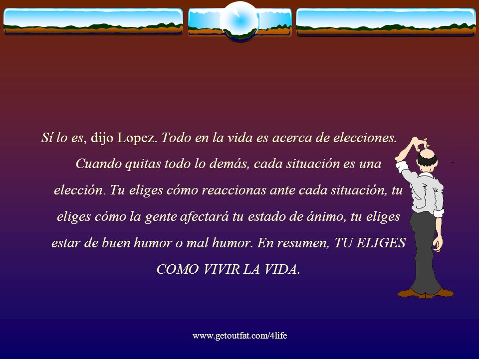 www.getoutfat.com/4life Sí lo es, dijo Lopez. Todo en la vida es acerca de elecciones. Cuando quitas todo lo demás, cada situación es una elección. Tu