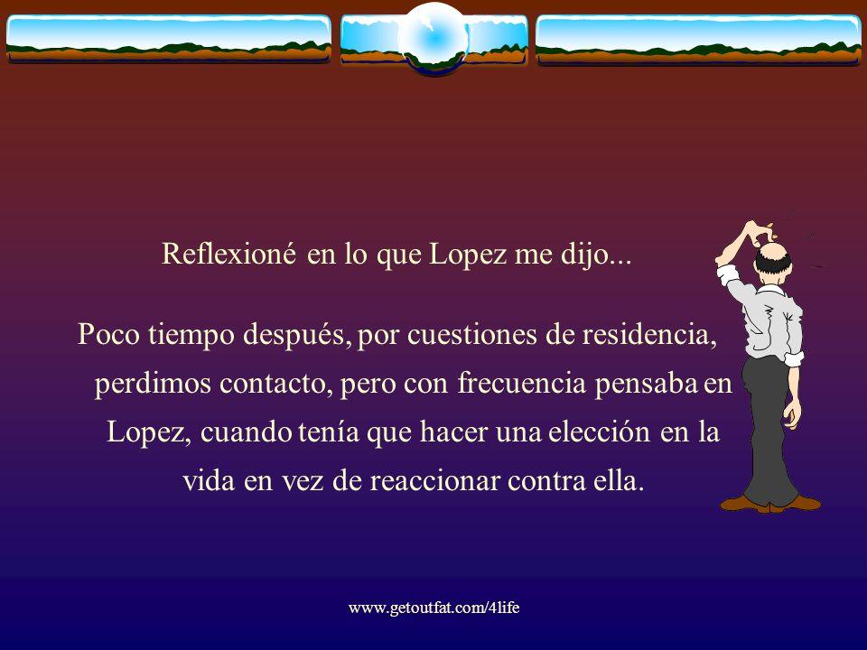 www.getoutfat.com/4life Reflexioné en lo que Lopez me dijo... Poco tiempo después, por cuestiones de residencia, perdimos contacto, pero con frecuenci