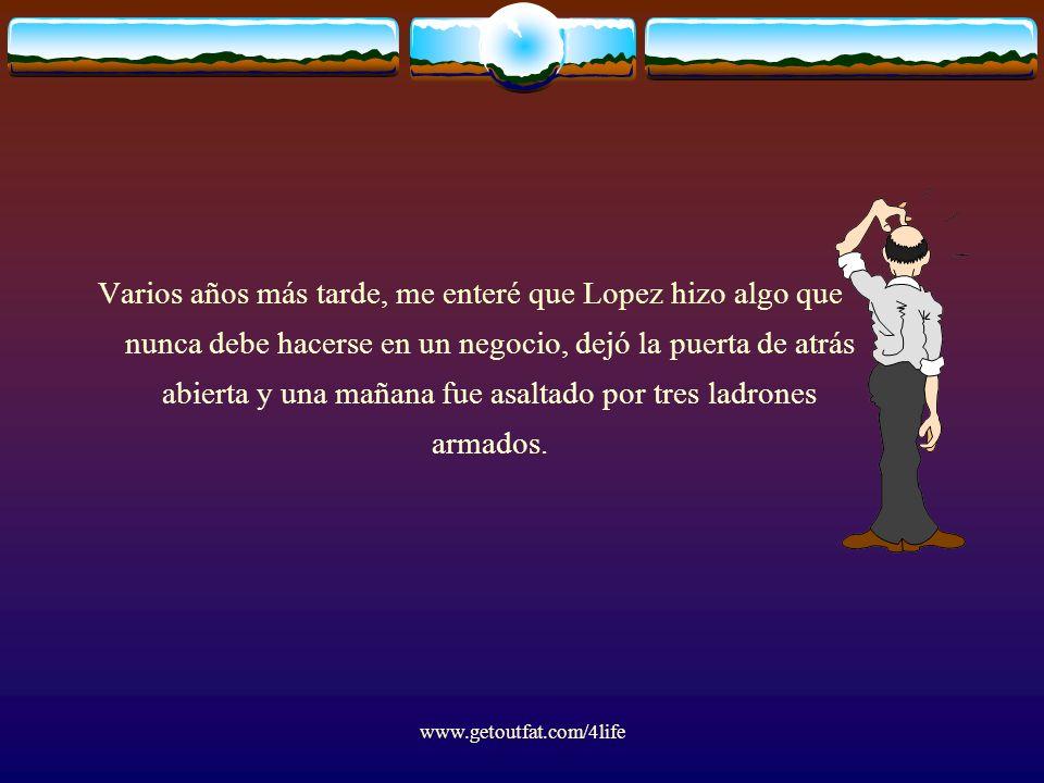 www.getoutfat.com/4life Varios años más tarde, me enteré que Lopez hizo algo que nunca debe hacerse en un negocio, dejó la puerta de atrás abierta y u