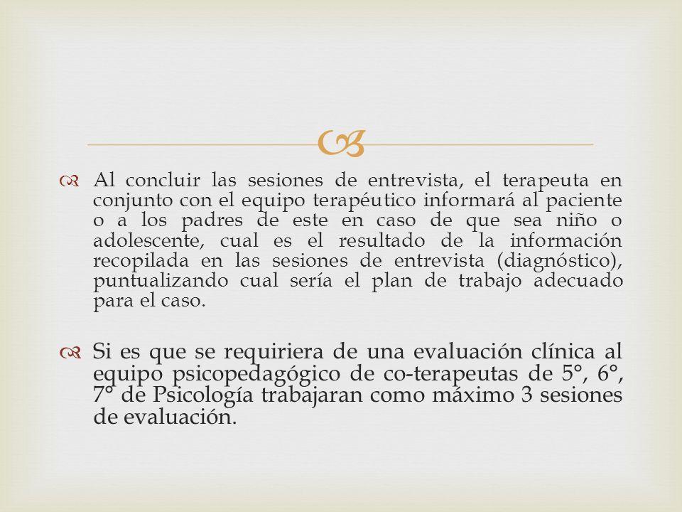 Al concluir las sesiones de entrevista, el terapeuta en conjunto con el equipo terapéutico informará al paciente o a los padres de este en caso de que