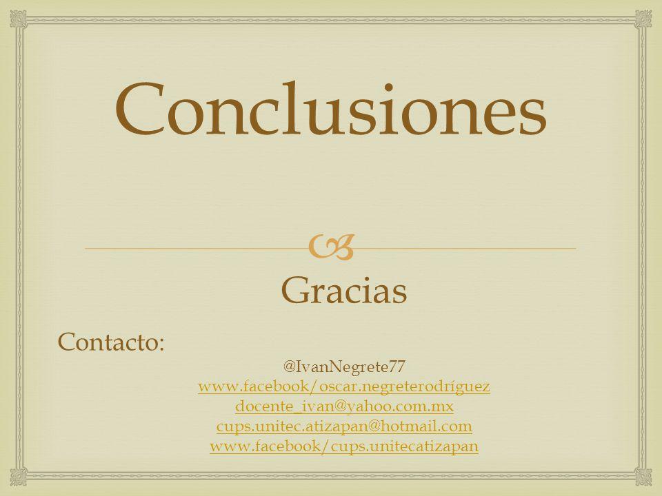Conclusiones Gracias Contacto: @IvanNegrete77 www.facebook/oscar.negreterodríguez docente_ivan@yahoo.com.mx cups.unitec.atizapan@hotmail.com www.faceb