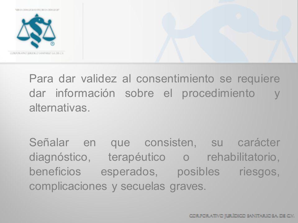 Para dar validez al consentimiento se requiere dar información sobre el procedimiento y alternativas. Señalar en que consisten, su carácter diagnóstic