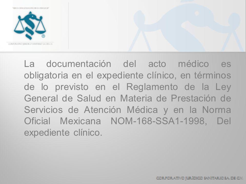 La documentación del acto médico es obligatoria en el expediente clínico, en términos de lo previsto en el Reglamento de la Ley General de Salud en Ma