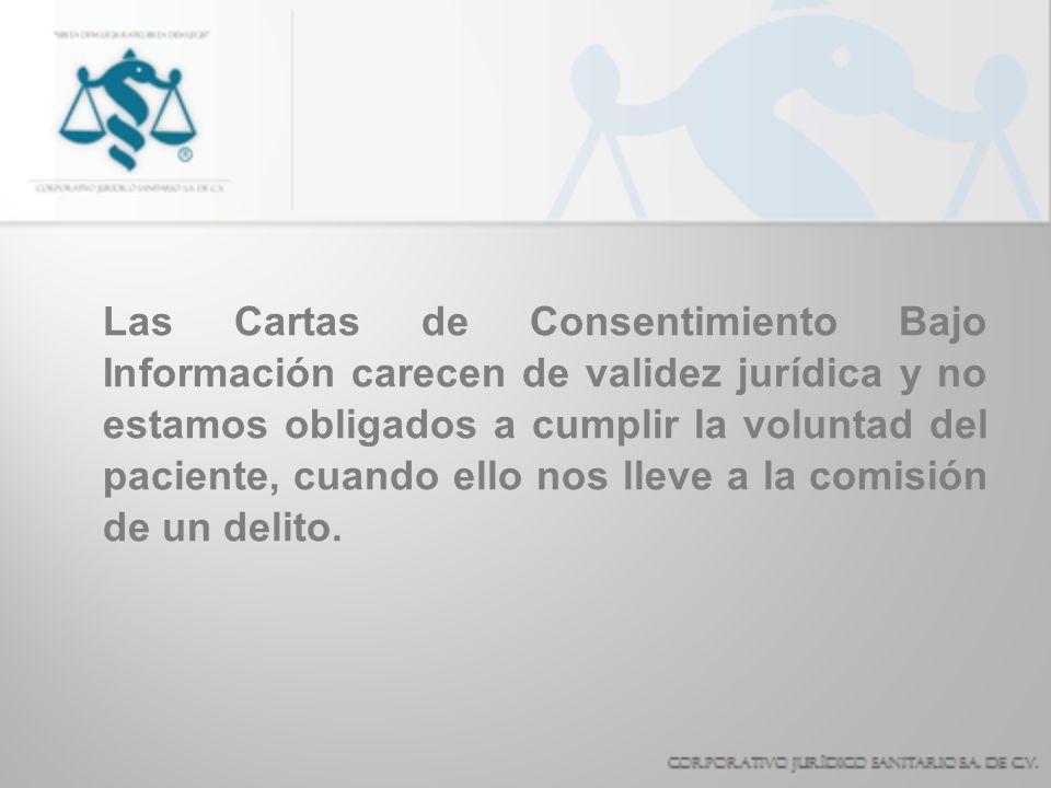 Las Cartas de Consentimiento Bajo Información carecen de validez jurídica y no estamos obligados a cumplir la voluntad del paciente, cuando ello nos l