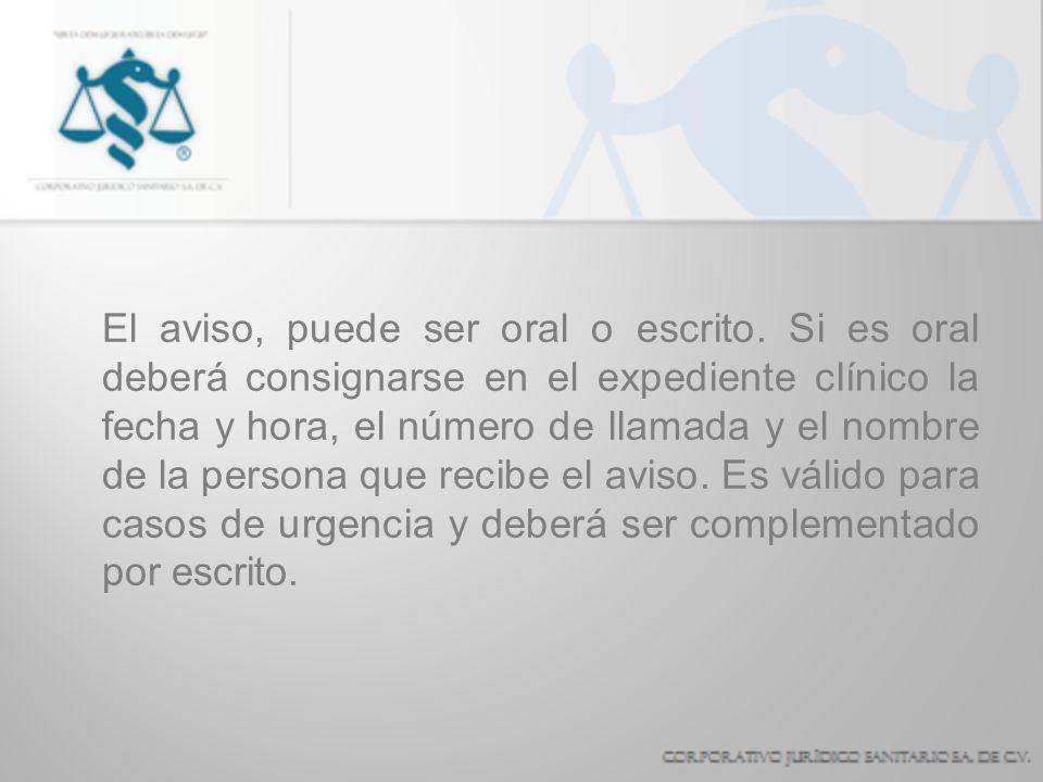 El aviso, puede ser oral o escrito. Si es oral deberá consignarse en el expediente clínico la fecha y hora, el número de llamada y el nombre de la per