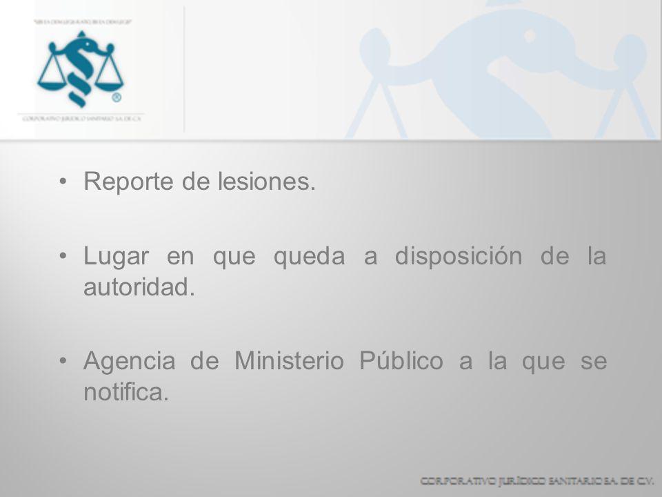 Reporte de lesiones. Lugar en que queda a disposición de la autoridad. Agencia de Ministerio Público a la que se notifica.