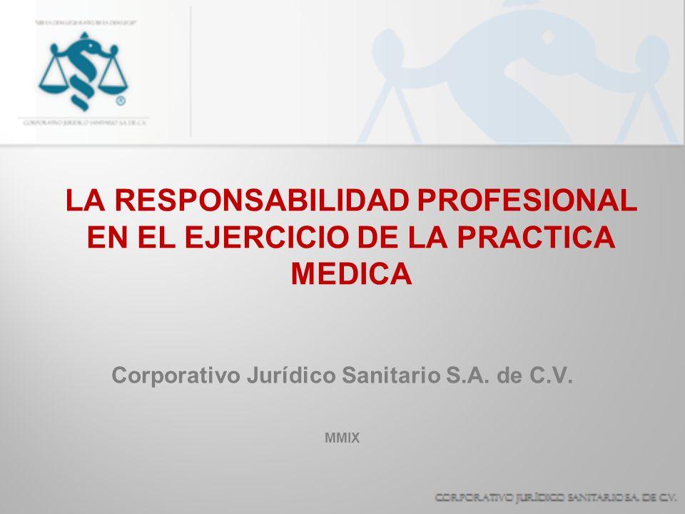 LA RESPONSABILIDAD PROFESIONAL EN EL EJERCICIO DE LA PRACTICA MEDICA Corporativo Jurídico Sanitario S.A. de C.V. MMIX