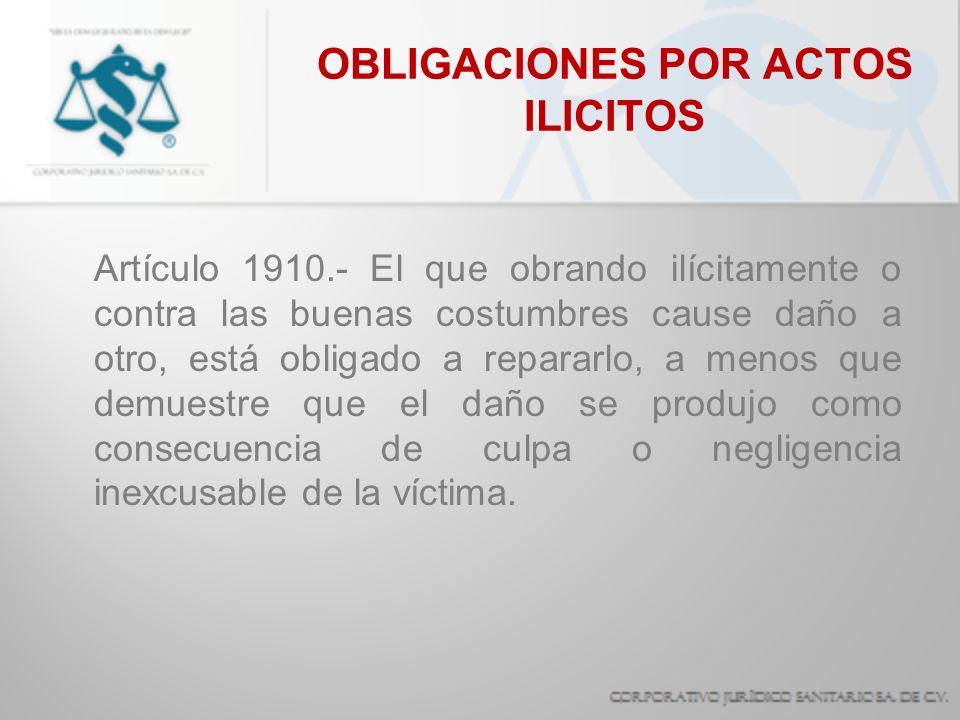 OBLIGACIONES POR ACTOS ILICITOS Artículo 1910.- El que obrando ilícitamente o contra las buenas costumbres cause daño a otro, está obligado a repararl