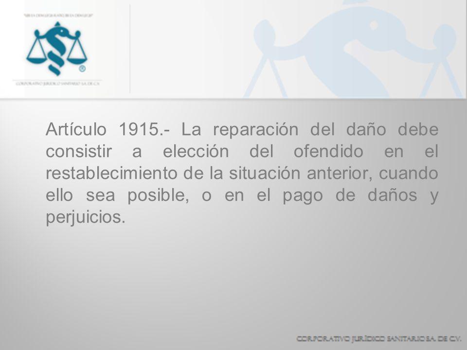 Artículo 1915.- La reparación del daño debe consistir a elección del ofendido en el restablecimiento de la situación anterior, cuando ello sea posible
