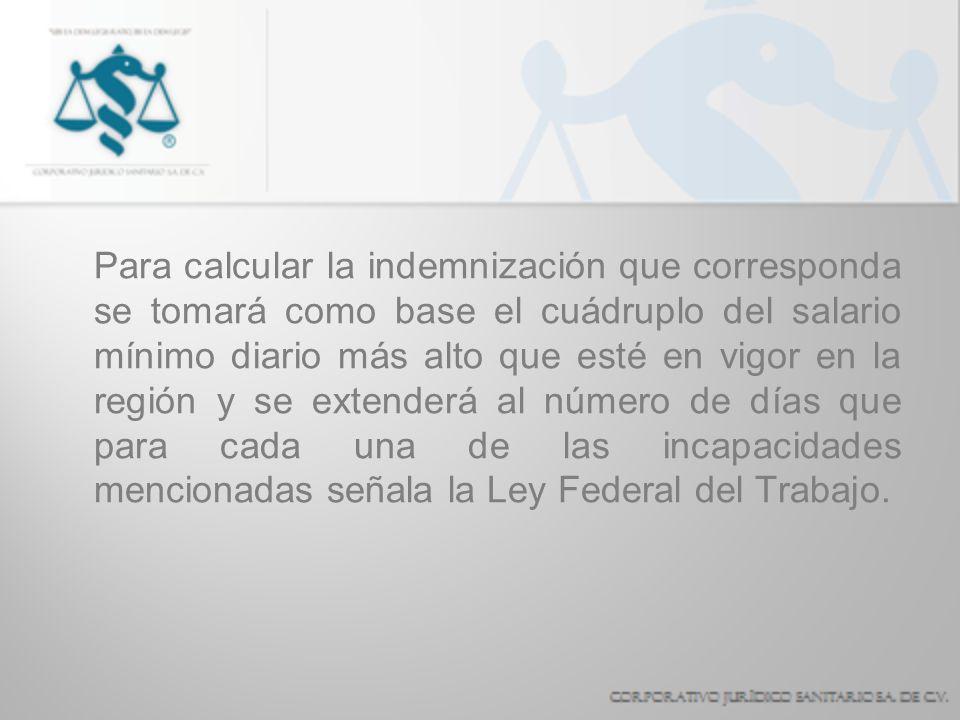 Para calcular la indemnización que corresponda se tomará como base el cuádruplo del salario mínimo diario más alto que esté en vigor en la región y se