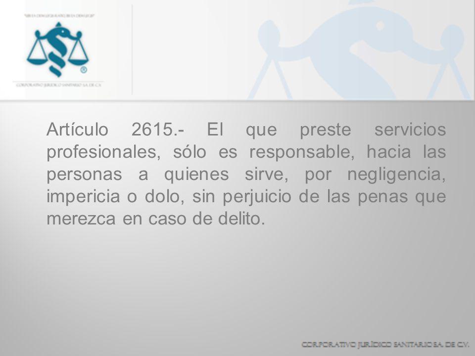 Artículo 2615.- El que preste servicios profesionales, sólo es responsable, hacia las personas a quienes sirve, por negligencia, impericia o dolo, sin