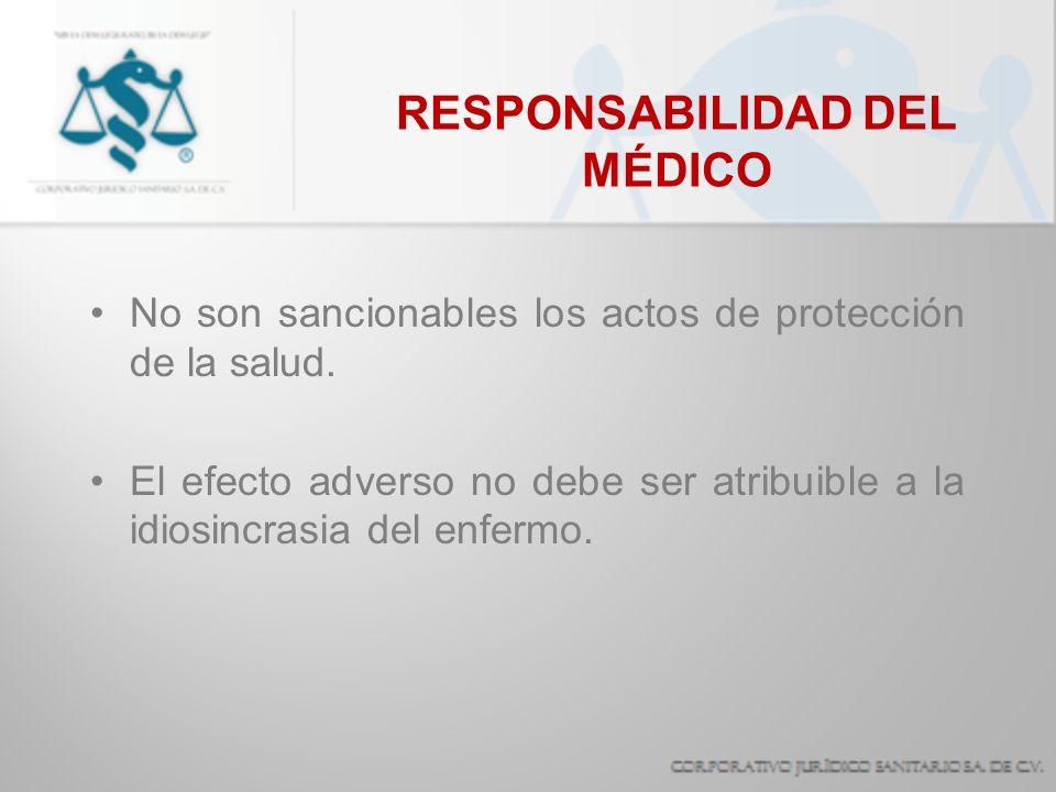 RESPONSABILIDAD DEL MÉDICO No son sancionables los actos de protección de la salud. El efecto adverso no debe ser atribuible a la idiosincrasia del en