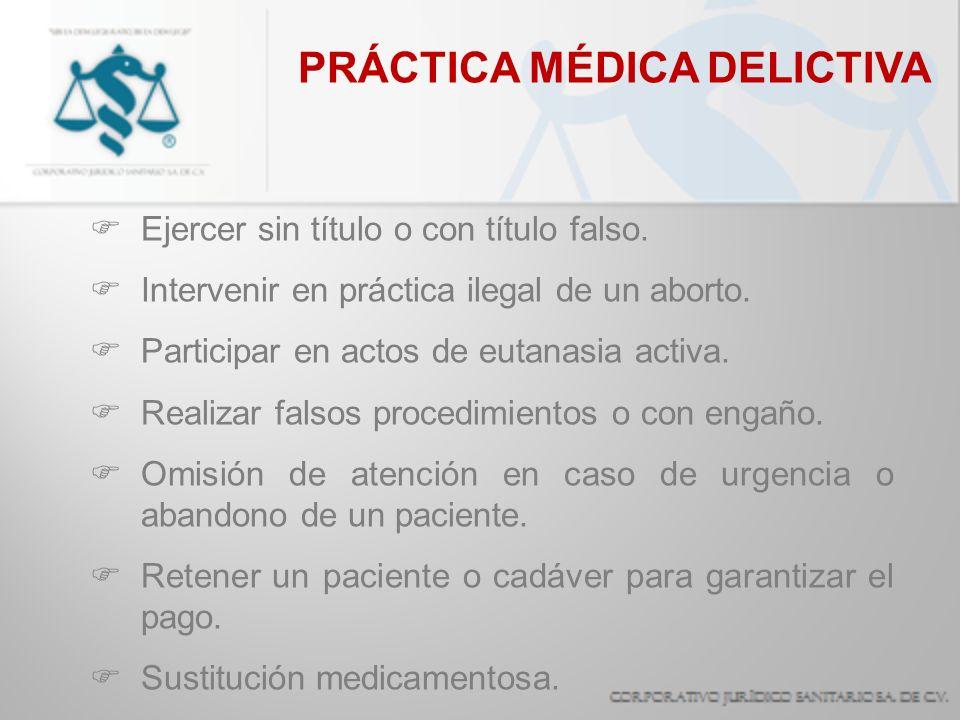 PRÁCTICA MÉDICA DELICTIVA Ejercer sin título o con título falso. Intervenir en práctica ilegal de un aborto. Participar en actos de eutanasia activa.