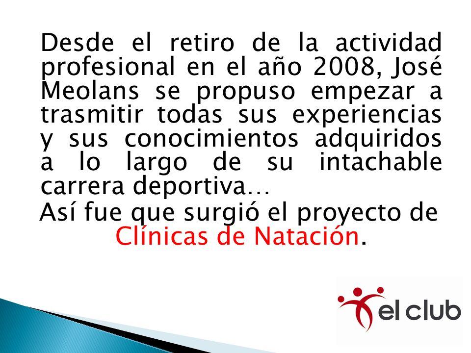 Desde el retiro de la actividad profesional en el año 2008, José Meolans se propuso empezar a trasmitir todas sus experiencias y sus conocimientos adquiridos a lo largo de su intachable carrera deportiva… Así fue que surgió el proyecto de Clínicas de Natación.