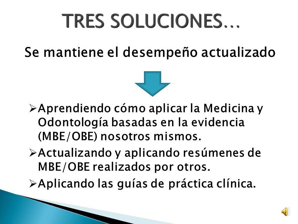 TRES SOLUCIONES… Se mantiene el desempeño actualizado Aprendiendo cómo aplicar la Medicina y Odontología basadas en la evidencia (MBE/OBE) nosotros mismos.