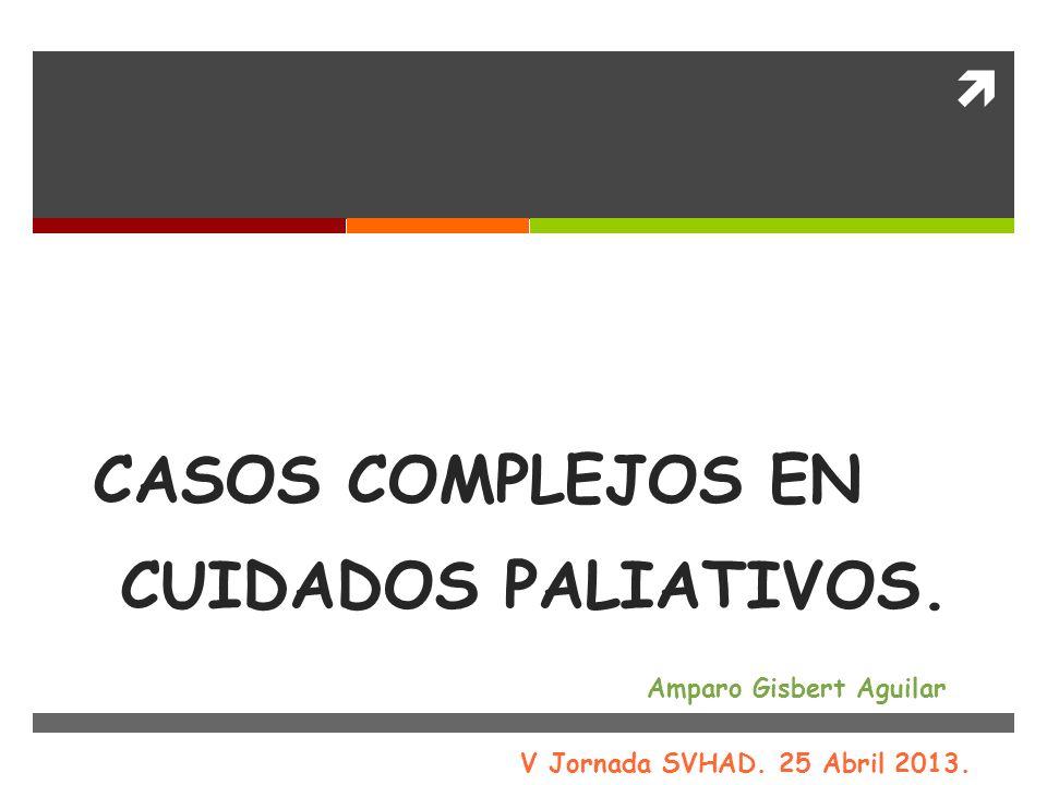 CASOS COMPLEJOS EN CUIDADOS PALIATIVOS. Amparo Gisbert Aguilar V Jornada SVHAD. 25 Abril 2013.