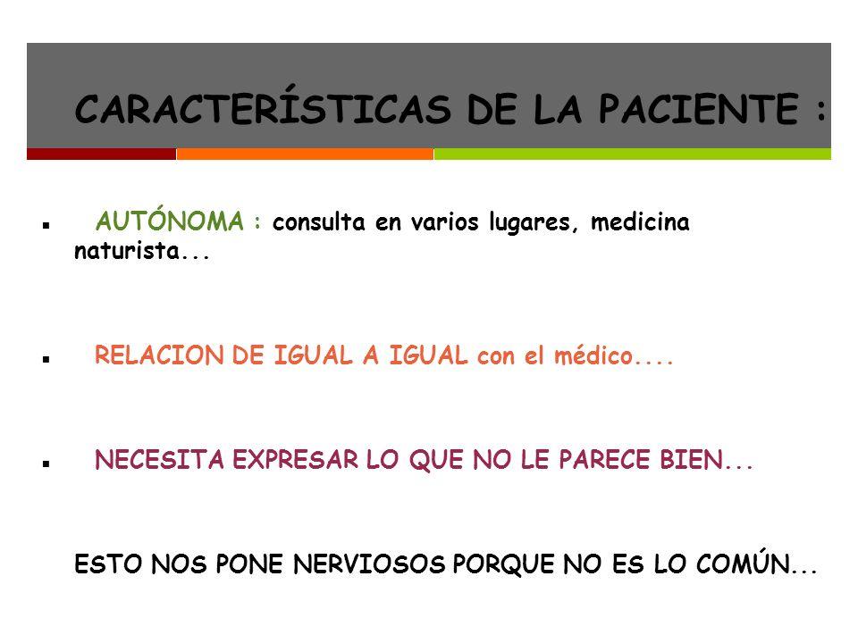 CARACTERÍSTICAS DE LA PACIENTE : AUTÓNOMA : consulta en varios lugares, medicina naturista...