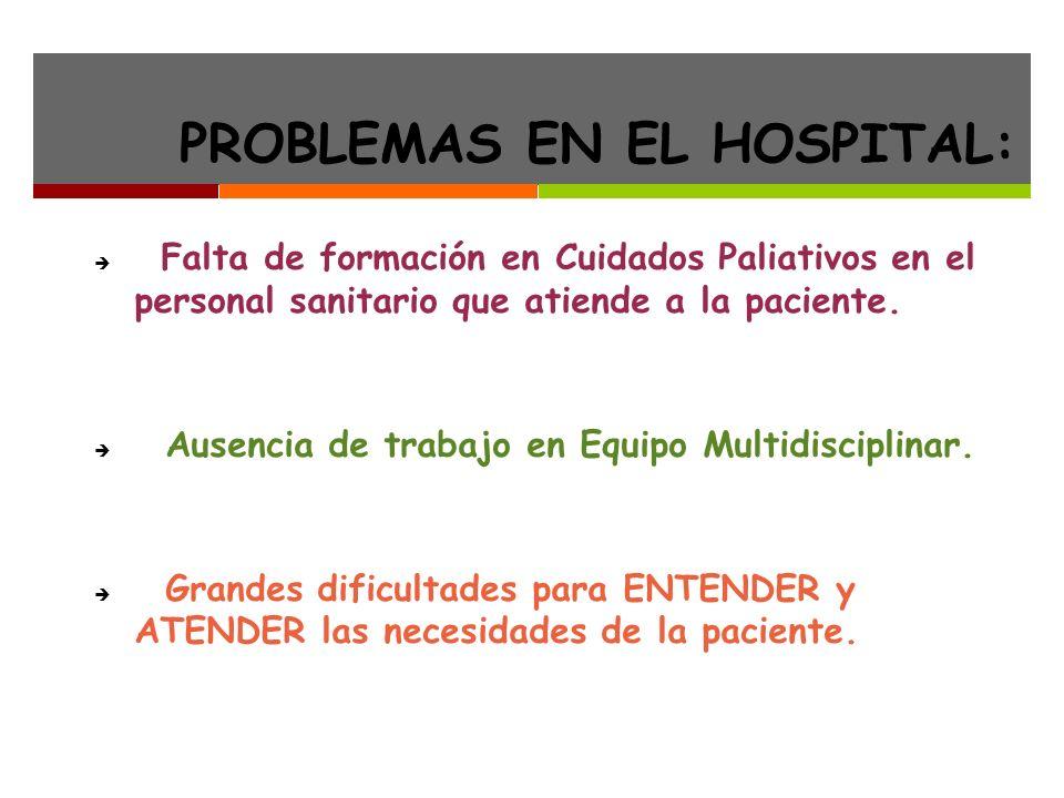 PROBLEMAS EN EL HOSPITAL: Falta de formación en Cuidados Paliativos en el personal sanitario que atiende a la paciente.