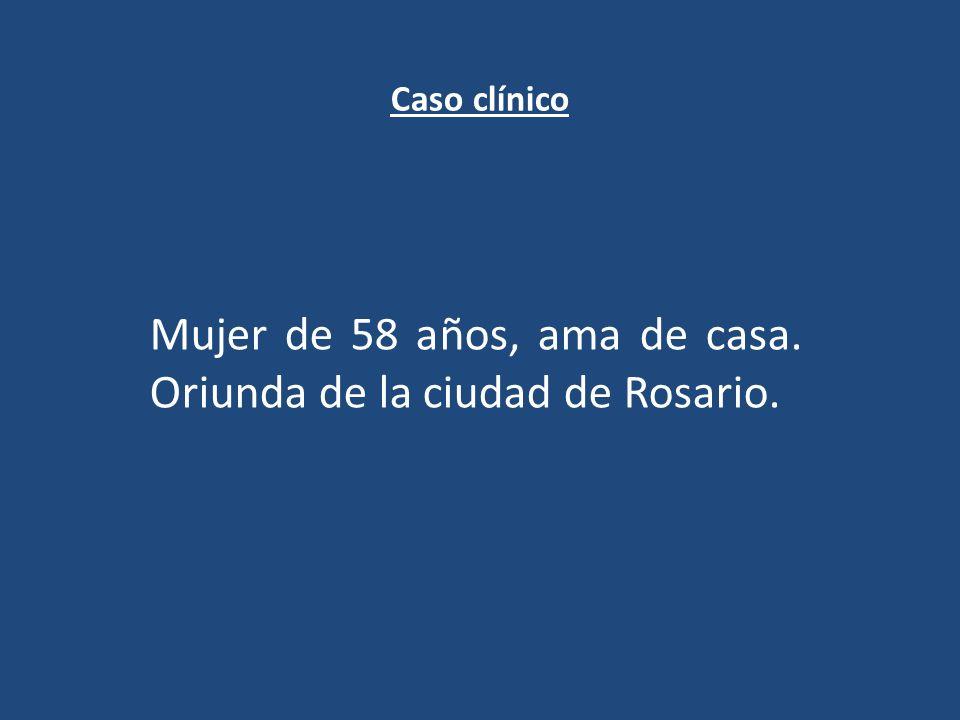 Caso clínico Mujer de 58 años, ama de casa. Oriunda de la ciudad de Rosario.