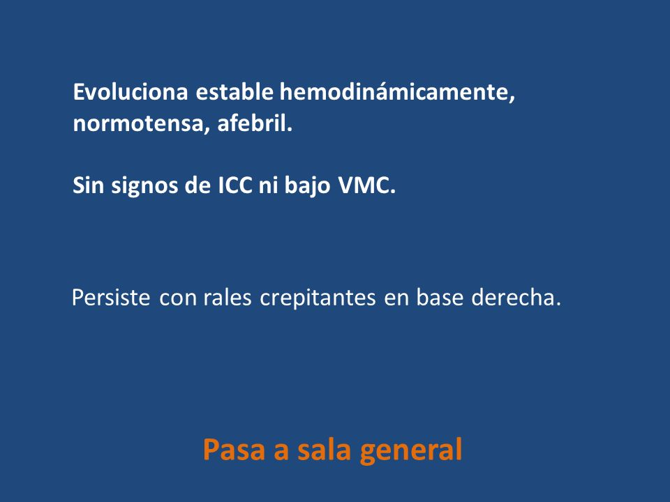 Evoluciona estable hemodinámicamente, normotensa, afebril. Sin signos de ICC ni bajo VMC. Persiste con rales crepitantes en base derecha. Pasa a sala