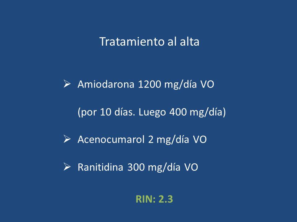 Tratamiento al alta Amiodarona 1200 mg/día VO (por 10 días. Luego 400 mg/día) Acenocumarol 2 mg/día VO Ranitidina 300 mg/día VO RIN: 2.3
