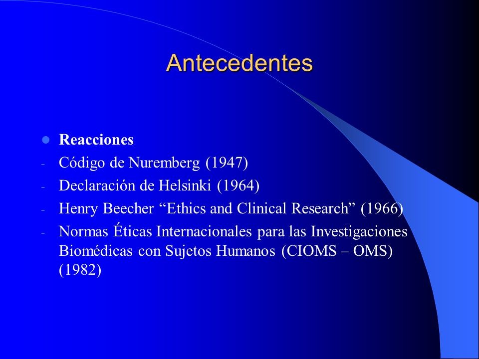 Antecedentes Reacciones - Código de Nuremberg (1947) - Declaración de Helsinki (1964) - Henry Beecher Ethics and Clinical Research (1966) - Normas Éti