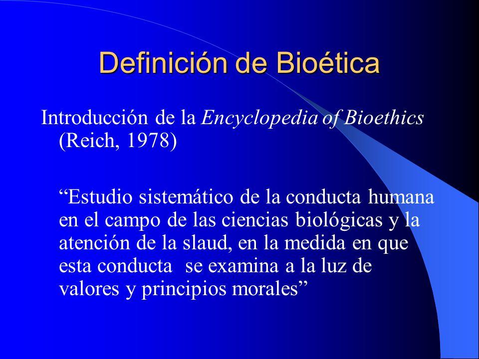Definición de Bioética Introducción de la Encyclopedia of Bioethics (Reich, 1978) Estudio sistemático de la conducta humana en el campo de las ciencias biológicas y la atención de la slaud, en la medida en que esta conducta se examina a la luz de valores y principios morales