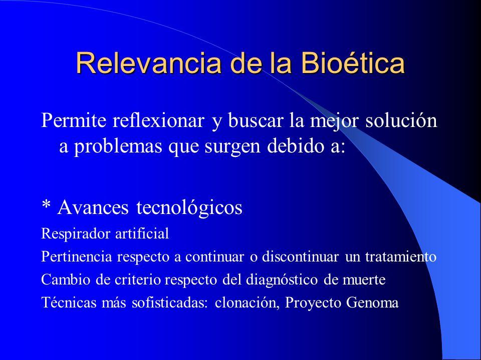 Relevancia de la Bioética Permite reflexionar y buscar la mejor solución a problemas que surgen debido a: * Avances tecnológicos Respirador artificial Pertinencia respecto a continuar o discontinuar un tratamiento Cambio de criterio respecto del diagnóstico de muerte Técnicas más sofisticadas: clonación, Proyecto Genoma