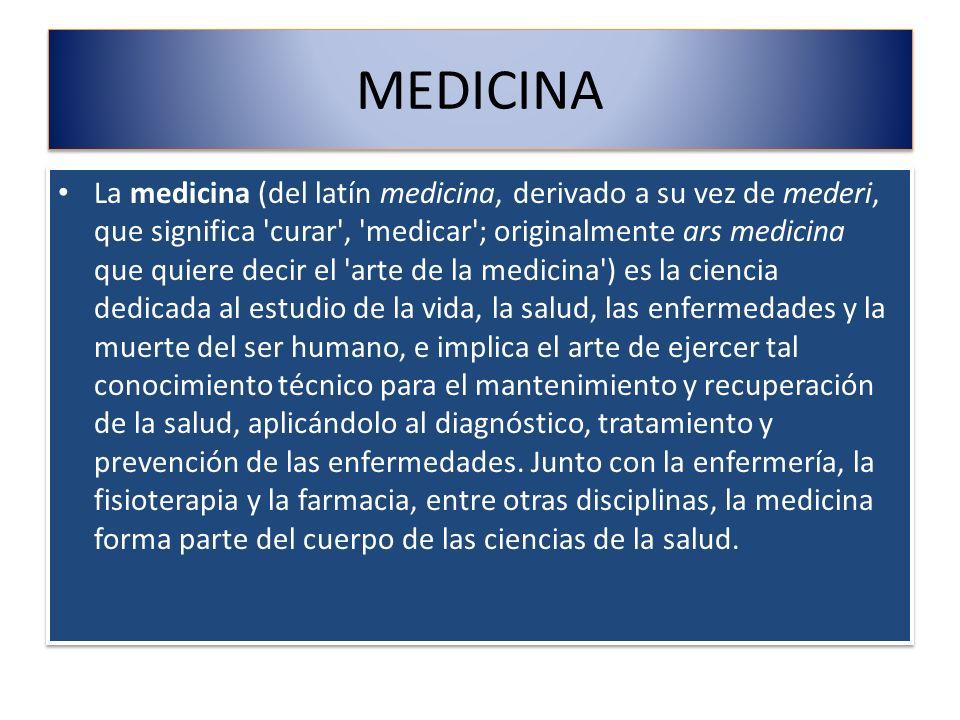MEDICINA La medicina (del latín medicina, derivado a su vez de mederi, que significa 'curar', 'medicar'; originalmente ars medicina que quiere decir e