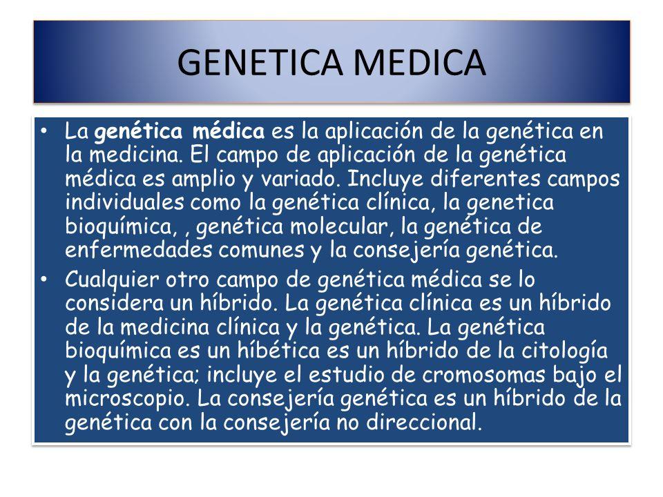 GENETICA MEDICA La genética médica es la aplicación de la genética en la medicina. El campo de aplicación de la genética médica es amplio y variado. I
