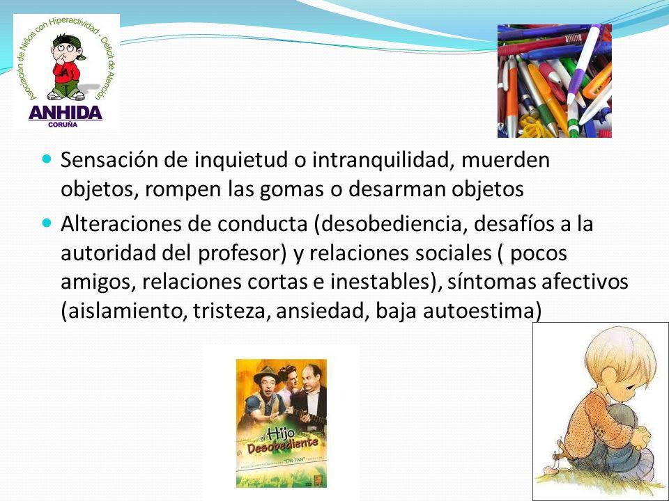 Sensación de inquietud o intranquilidad, muerden objetos, rompen las gomas o desarman objetos Alteraciones de conducta (desobediencia, desafíos a la a