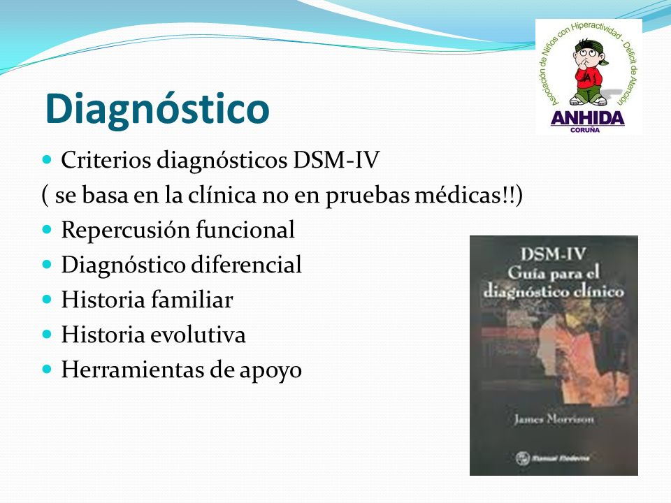 Diagnóstico Criterios diagnósticos DSM-IV ( se basa en la clínica no en pruebas médicas!!) Repercusión funcional Diagnóstico diferencial Historia fami