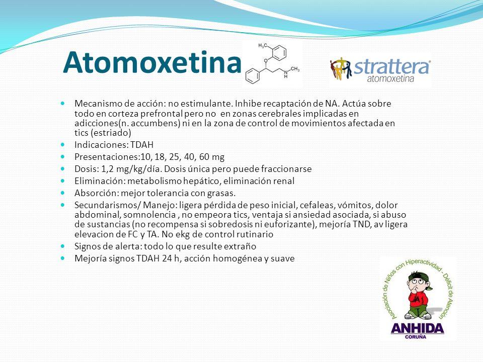 Atomoxetina Mecanismo de acción: no estimulante. Inhibe recaptación de NA. Actúa sobre todo en corteza prefrontal pero no en zonas cerebrales implicad