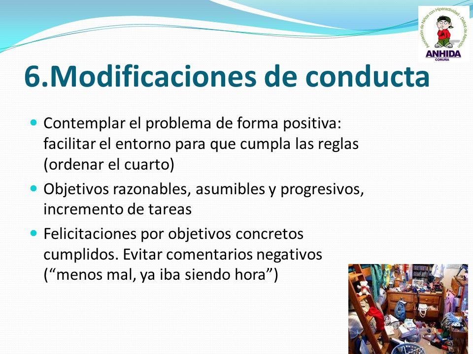 6.Modificaciones de conducta Contemplar el problema de forma positiva: facilitar el entorno para que cumpla las reglas (ordenar el cuarto) Objetivos r