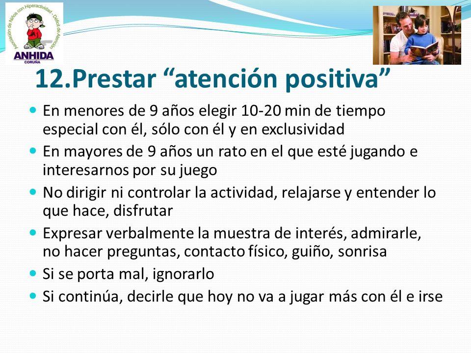 12.Prestar atención positiva En menores de 9 años elegir 10-20 min de tiempo especial con él, sólo con él y en exclusividad En mayores de 9 años un ra