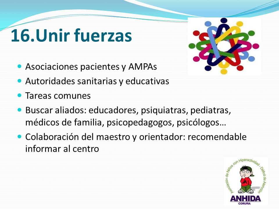 16.Unir fuerzas Asociaciones pacientes y AMPAs Autoridades sanitarias y educativas Tareas comunes Buscar aliados: educadores, psiquiatras, pediatras,