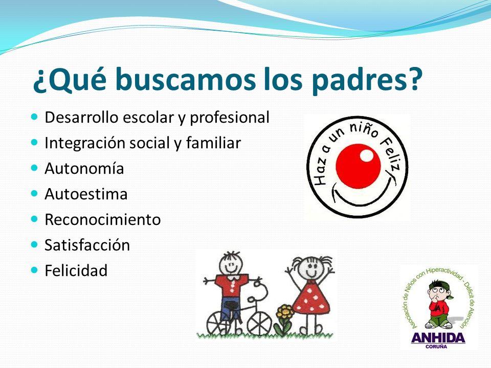 ¿Qué buscamos los padres? Desarrollo escolar y profesional Integración social y familiar Autonomía Autoestima Reconocimiento Satisfacción Felicidad
