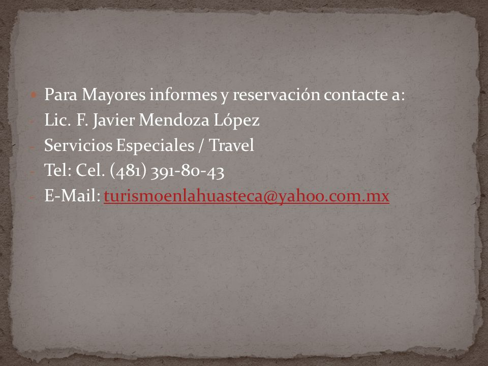 Para Mayores informes y reservación contacte a: - Lic. F. Javier Mendoza López - Servicios Especiales / Travel - Tel: Cel. (481) 391-80-43 - E-Mail: t