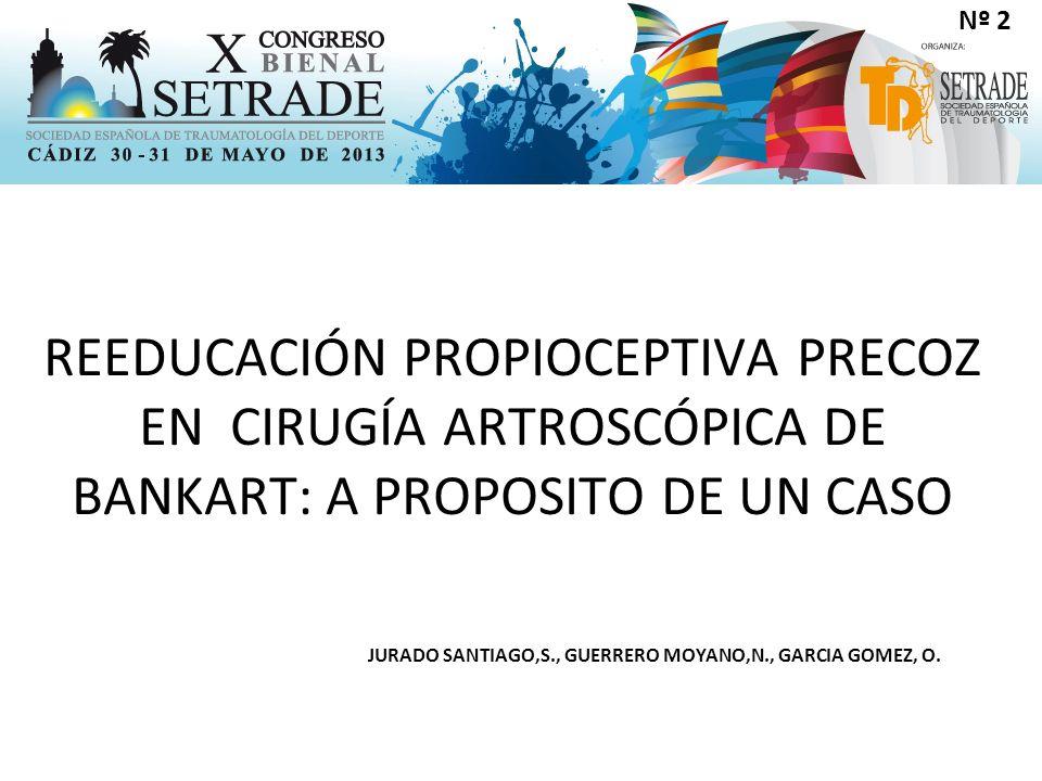 REEDUCACIÓN PROPIOCEPTIVA PRECOZ EN CIRUGÍA ARTROSCÓPICA DE BANKART: A PROPOSITO DE UN CASO JURADO SANTIAGO,S., GUERRERO MOYANO,N., GARCIA GOMEZ, O.
