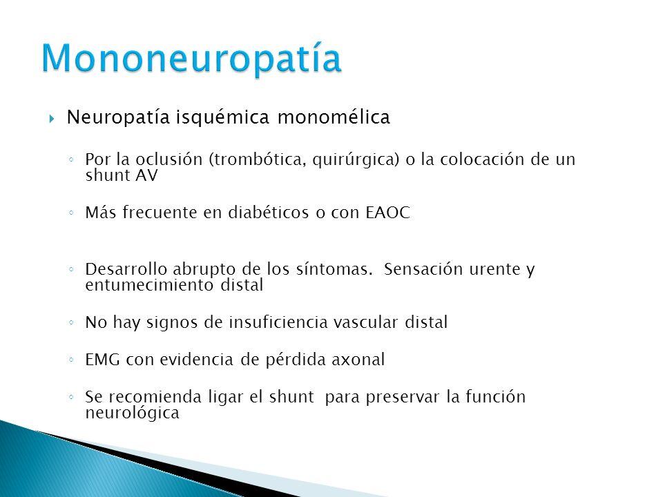 Neuropatía isquémica monomélica Por la oclusión (trombótica, quirúrgica) o la colocación de un shunt AV Más frecuente en diabéticos o con EAOC Desarrollo abrupto de los síntomas.