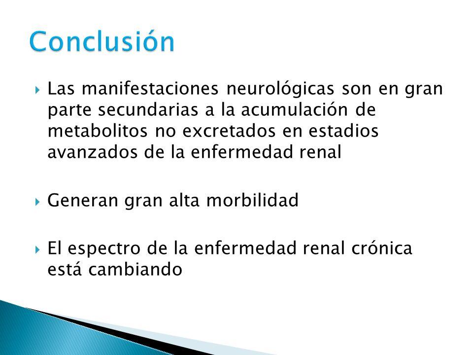 Las manifestaciones neurológicas son en gran parte secundarias a la acumulación de metabolitos no excretados en estadios avanzados de la enfermedad renal Generan gran alta morbilidad El espectro de la enfermedad renal crónica está cambiando