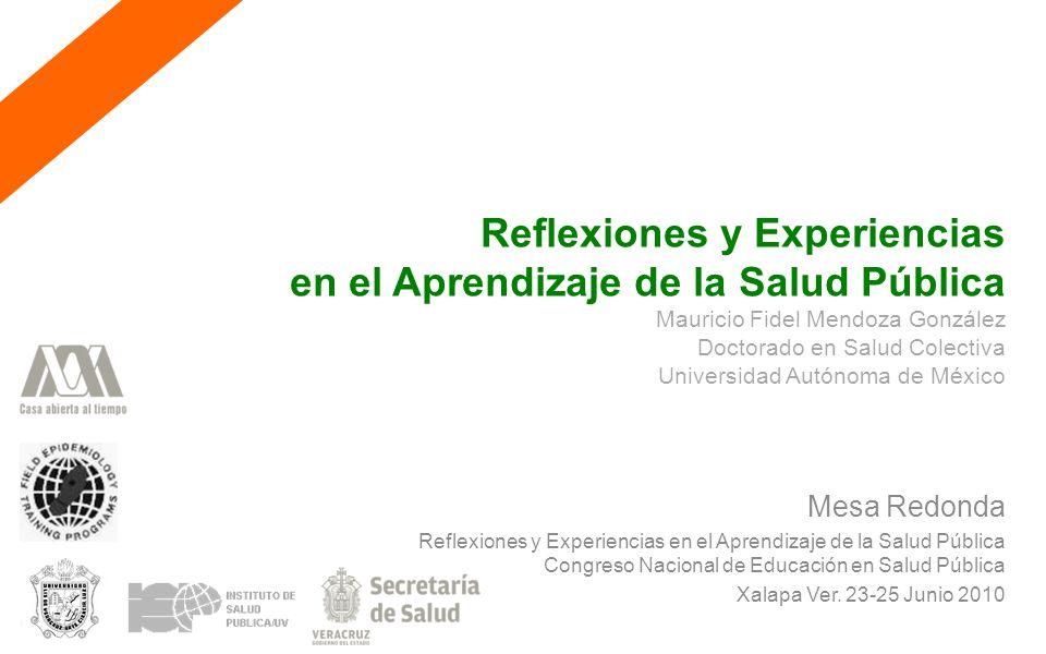 Reflexiones y Experiencias en el Aprendizaje de la Salud Pública Mauricio Fidel Mendoza González Doctorado en Salud Colectiva Universidad Autónoma de