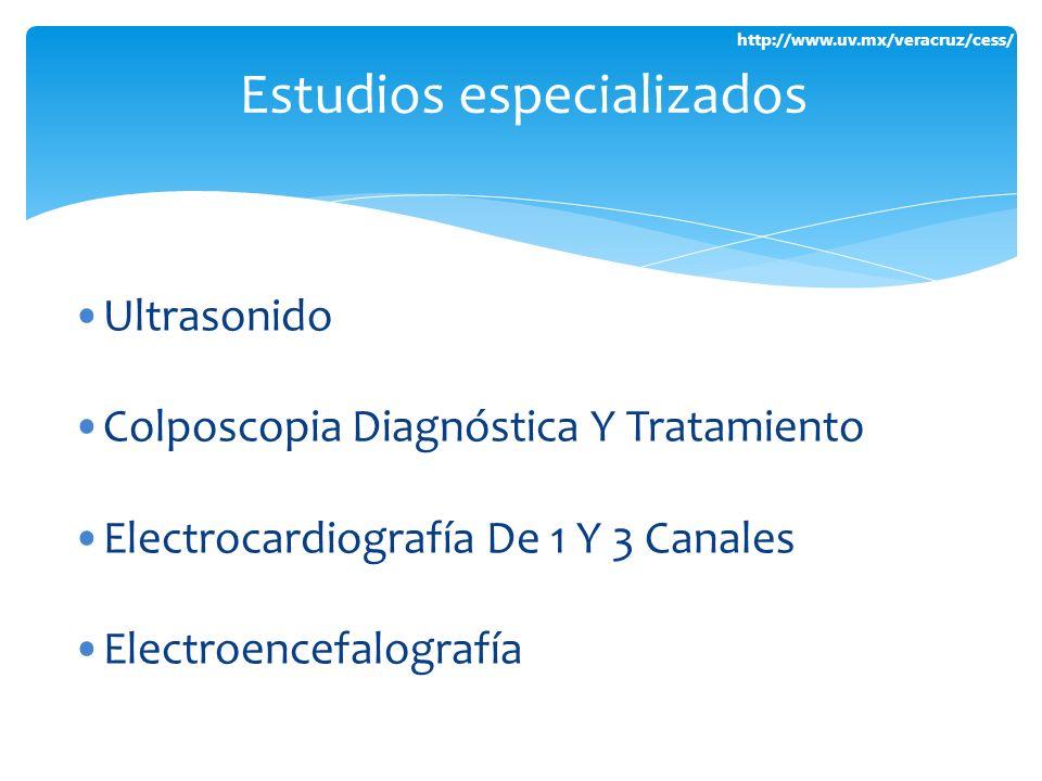http://www.uv.mx/veracruz/cess/ Ultrasonido Colposcopia Diagnóstica Y Tratamiento Electrocardiografía De 1 Y 3 Canales Electroencefalografía Estudios