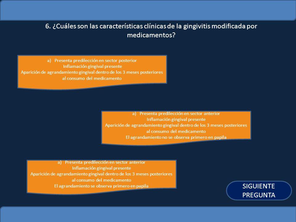 6. ¿Cuáles son las características clínicas de la gingivitis modificada por medicamentos? a)Presenta predilección en sector posteriorPresenta predilec